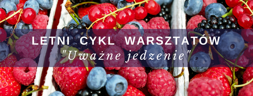 Uważne jedzenie – Letni cykl warsztatów (5.07, godz.18.00)