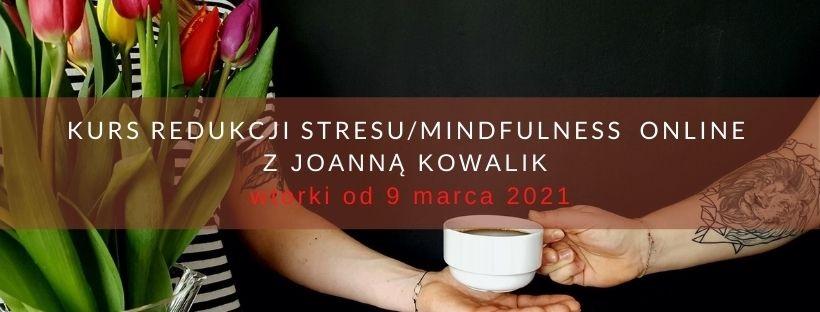 KURS REDUKCJI STRESU / MINDFULNESS ONLINE   z Joanną Kowalik  wtorki od 9.03.21